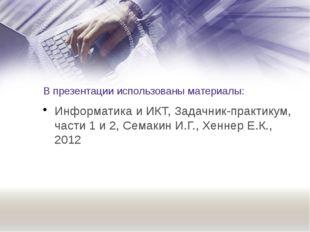 В презентации использованы материалы: Информатика и ИКТ, Задачник-практикум,