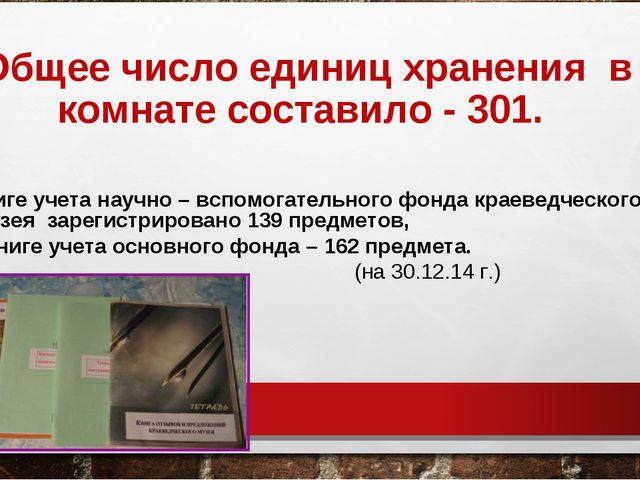 Общее число единиц хранения в комнате составило - 301. В книге учета научно –...