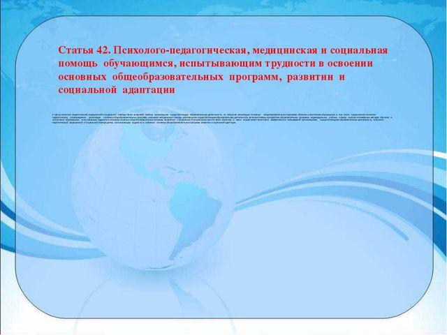 Статья 42. Психолого-педагогическая, медицинская и социальная помощь обучающи...