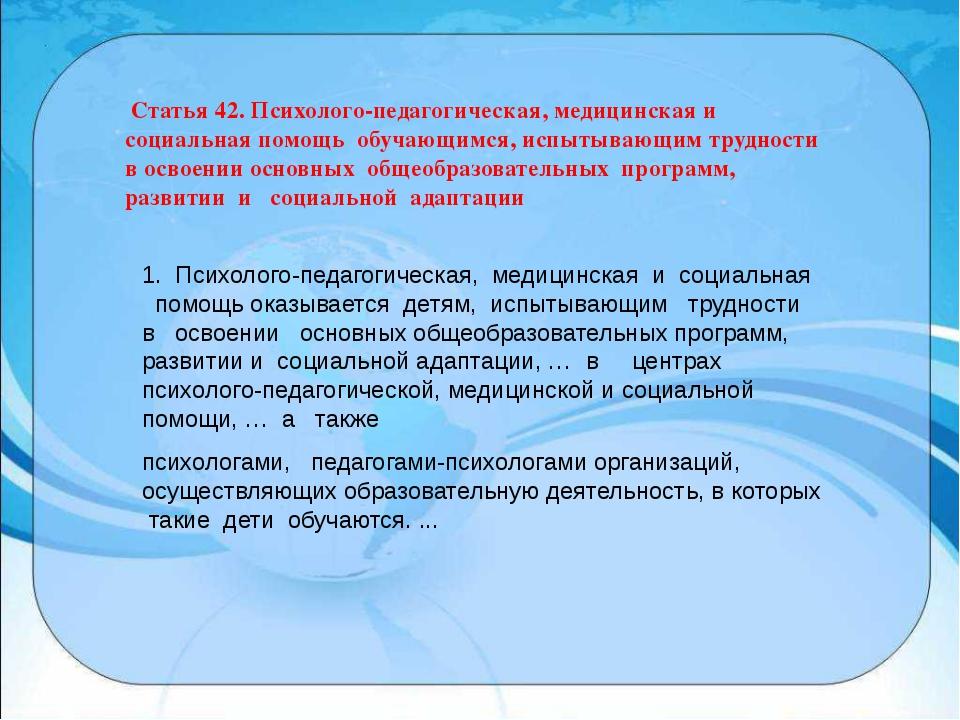 Статья 42. Психолого-педагогическая, медицинская и социальная помощь обучающ...