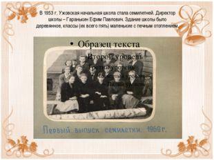 В 1953 г. Ужовская начальная школа стала семилетней. Директор школы – Гараньк