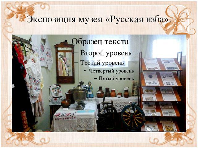 Экспозиция музея «Русская изба».