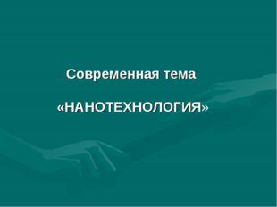 Современная тема «НАНОТЕХНОЛОГИЯ»