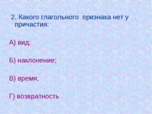 2. Какого глагольного признака нет у причастия: А) вид; Б) наклонение; В) вр