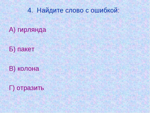4. Найдите слово с ошибкой: А) гирлянда Б) пакет В) колона Г) отразить