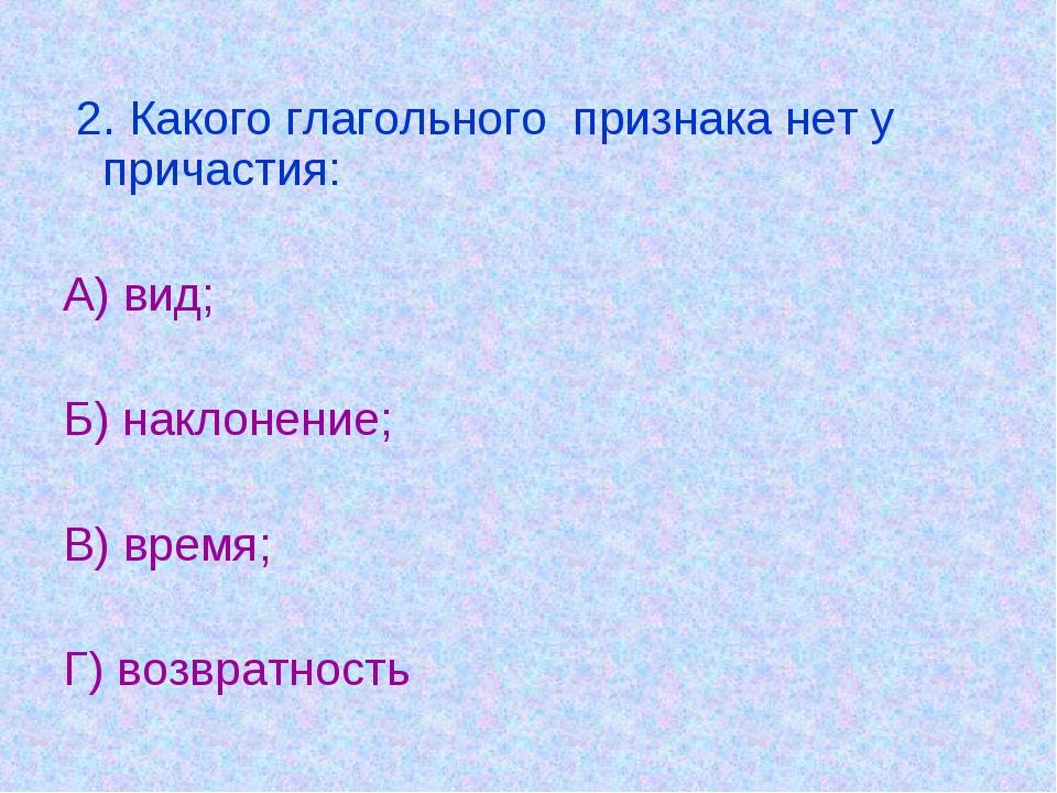 2. Какого глагольного признака нет у причастия: А) вид; Б) наклонение; В) вр...