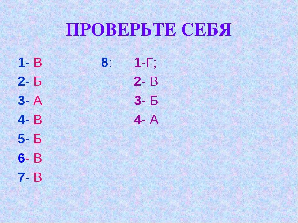 ПРОВЕРЬТЕ СЕБЯ 1- В 8: 1-Г; 2- Б 2- В 3- А 3- Б 4- В 4- А 5- Б 6- В 7- В