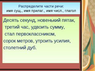 Распределите части речи: имя сущ., имя прилаг., имя числ., глагол Десять секу