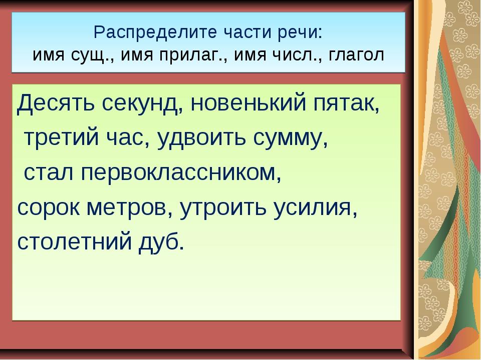 Распределите части речи: имя сущ., имя прилаг., имя числ., глагол Десять секу...