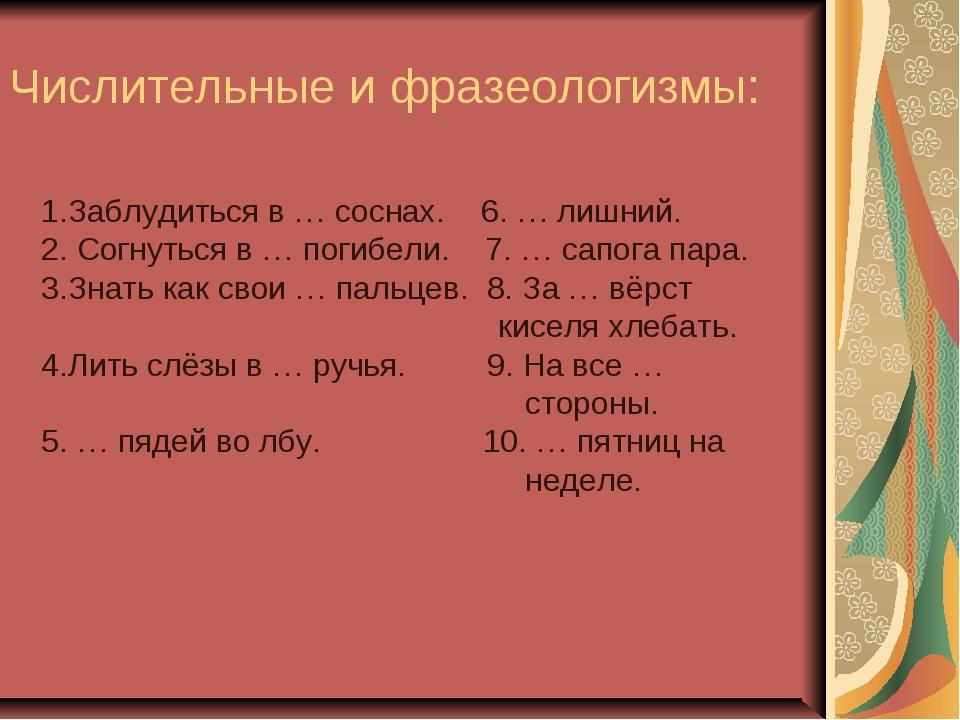 Числительные и фразеологизмы: 1.Заблудиться в … соснах. 6. … лишний. 2. Согну...