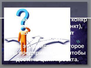 Задачавпроекте-этоконкретная часть цели (пункт), которуюпредстоит реал