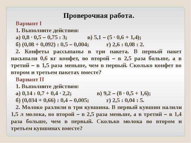 Проверочная работа. Вариант I 1. Выполните действия: а) 0,8 · 0,5 – 0,75 : 3;...