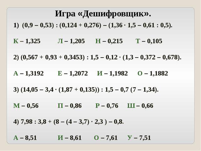 Игра «Дешифровщик». (0,9 – 0,53) : (0,124 + 0,276) – (1,36 · 1,5 – 0,61 : 0,5...