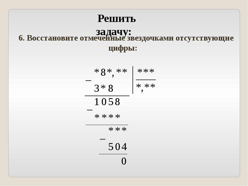 Решить задачу: 6. Восстановите отмеченные звездочками отсутствующие цифры: