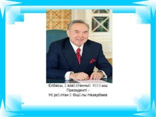 Елбасы, Қазақстанның тұңғыш Президенті - Нұрсұлтан Әбішұлы Назарбаев