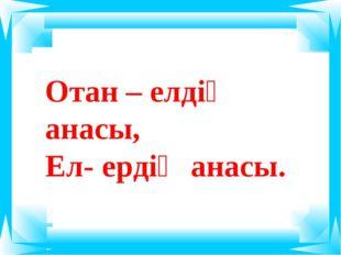 Отан – елдің анасы, Ел- ердің анасы.