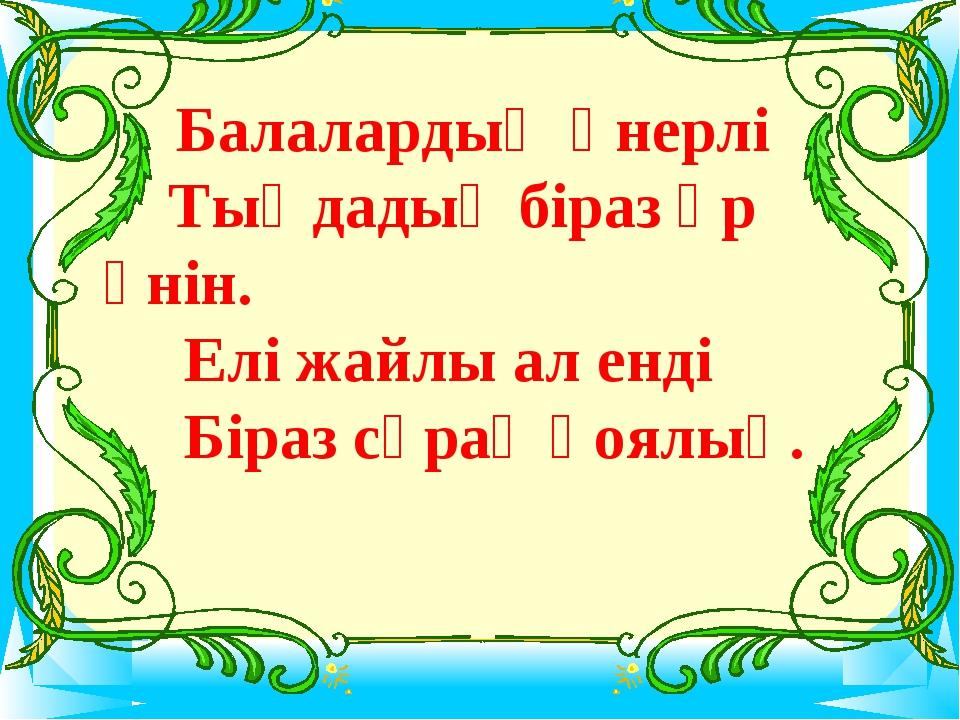 Балалардың өнерлі Тыңдадық біраз әр үнін. Елі жайлы ал енді Біраз сұрақ қоял...