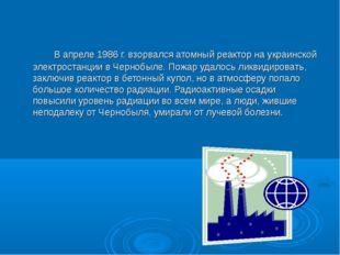 В апреле 1986 г. взорвался атомный реактор на украинской электростанции в
