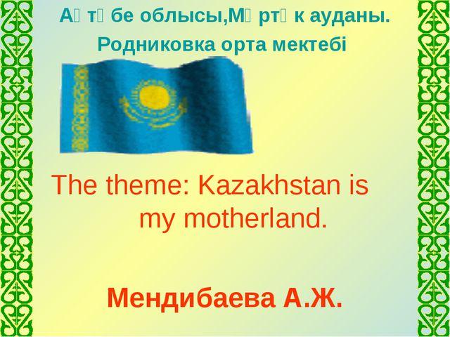 Ақтөбе облысы,Мәртөк ауданы. Родниковка орта мектебі The theme: Kazakhstan is...
