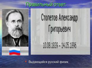 Правильный ответ: Выдающийся русский физик