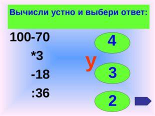 Вычисли устно и выбери ответ: 100-70 *3 -18 :36 4 3 2 у
