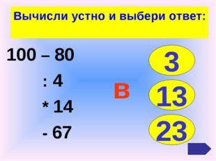 Вычисли устно и выбери ответ: 100 – 80 : 4 * 14 - 67 3 13 23 в