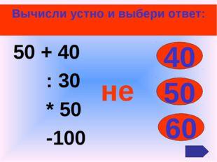 Вычисли устно и выбери ответ: 50 + 40 : 30 * 50 -100 40 50 60 не