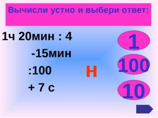 Вычисли устно и выбери ответ: 1ч 20мин : 4 -15мин :100 + 7 с 1 100 10 н