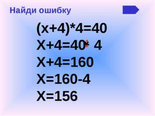 Найди ошибку (х+4)*4=40 Х+4=40 4 Х+4=160 Х=160-4 Х=156 * :