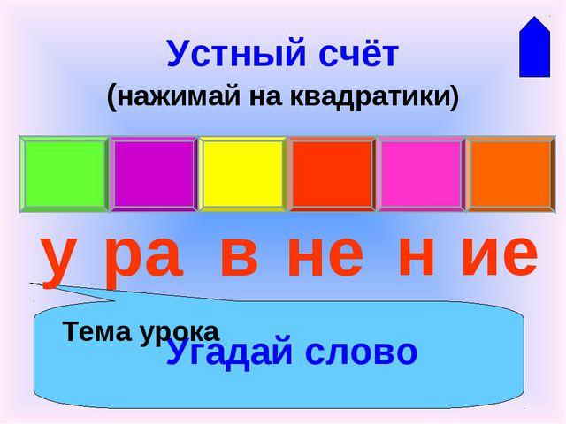 Устный счёт (нажимай на квадратики) Угадай слово у ра в не н ие Тема урока
