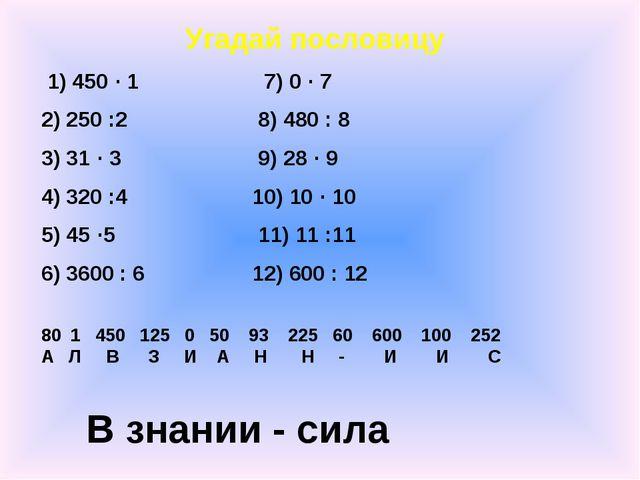 Угадай пословицу 1) 450 · 1 7) 0 · 7 2) 250 :2 8) 480 : 8 3) 31 · 3 9) 28 · 9...