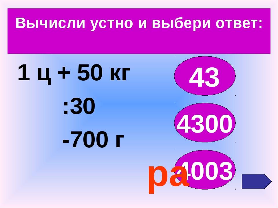 Вычисли устно и выбери ответ: 1 ц + 50 кг :30 -700 г 43 4300 4003 ра