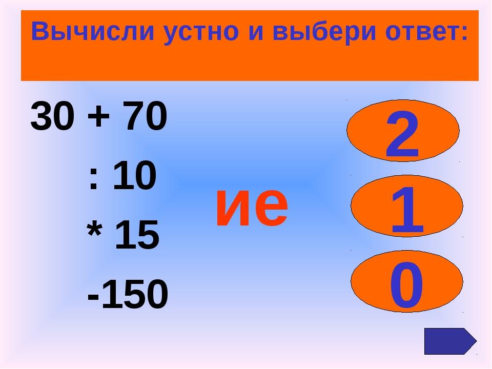 Вычисли устно и выбери ответ: 30 + 70 : 10 * 15 -150 2 1 0 ие