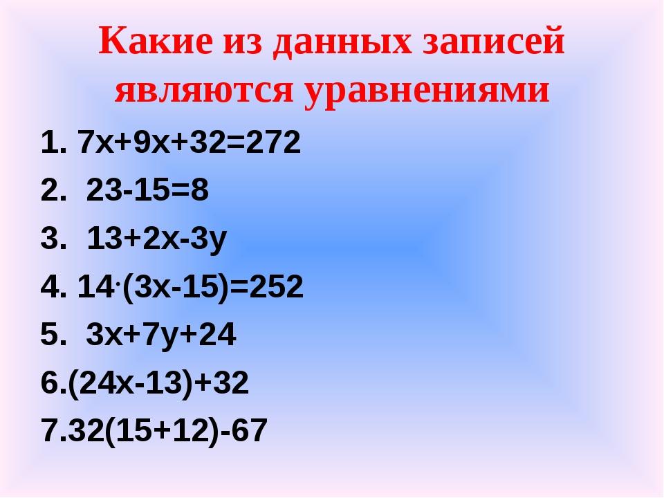 Какие из данных записей являются уравнениями 1. 7x+9x+32=272 2. 23-15=8 3. 13...