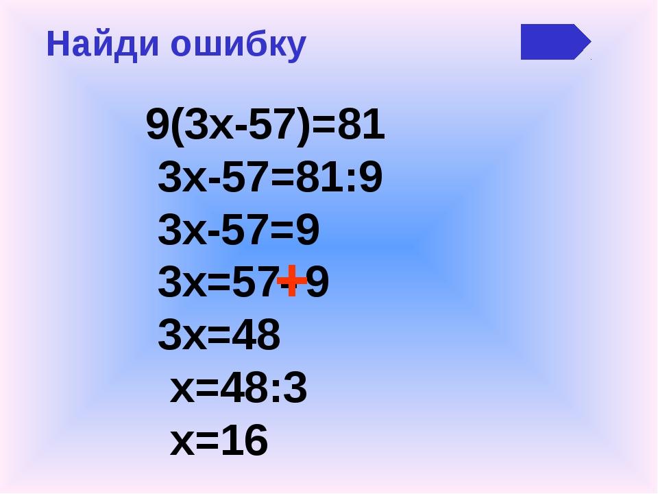 Найди ошибку 9(3х-57)=81 3х-57=81:9 3х-57=9 3х=57 9 3х=48 х=48:3 х=16 - +