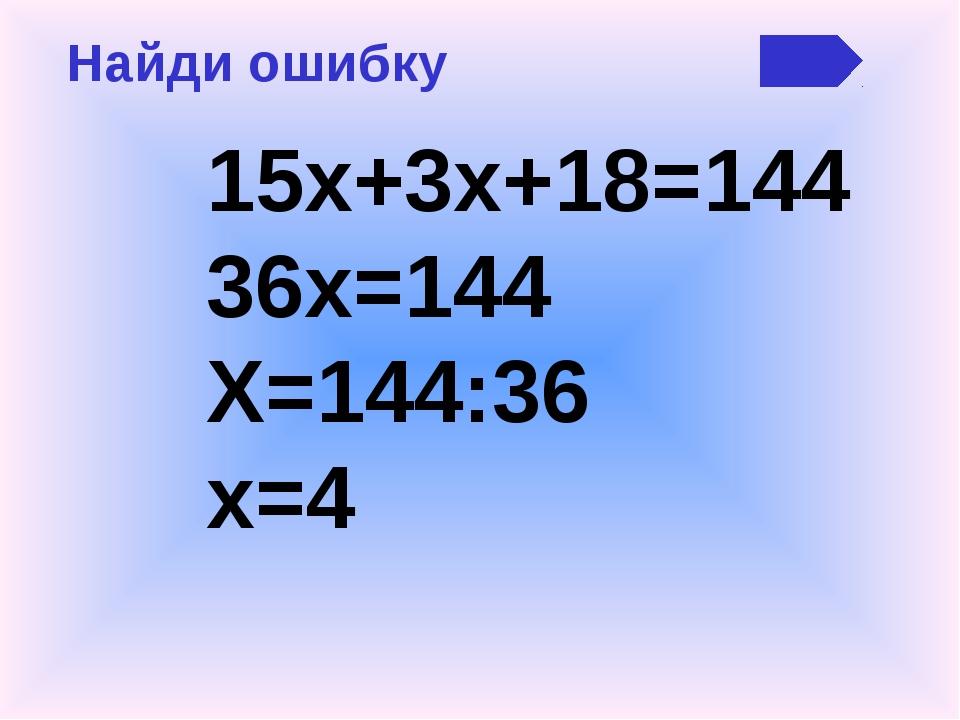 Найди ошибку 15х+3х+18=144 36х=144 Х=144:36 х=4