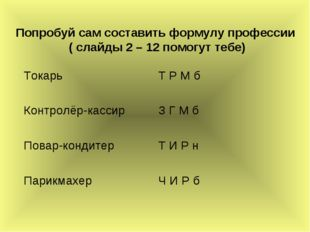 Попробуй сам составить формулу профессии ( слайды 2 – 12 помогут тебе) Токарь