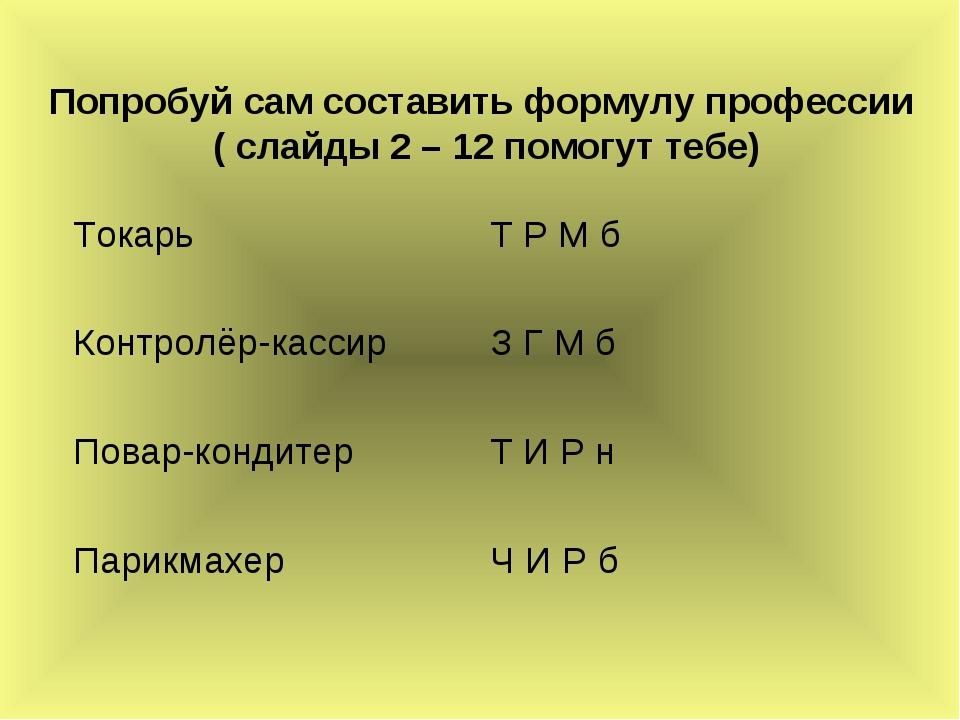 Попробуй сам составить формулу профессии ( слайды 2 – 12 помогут тебе) Токарь...