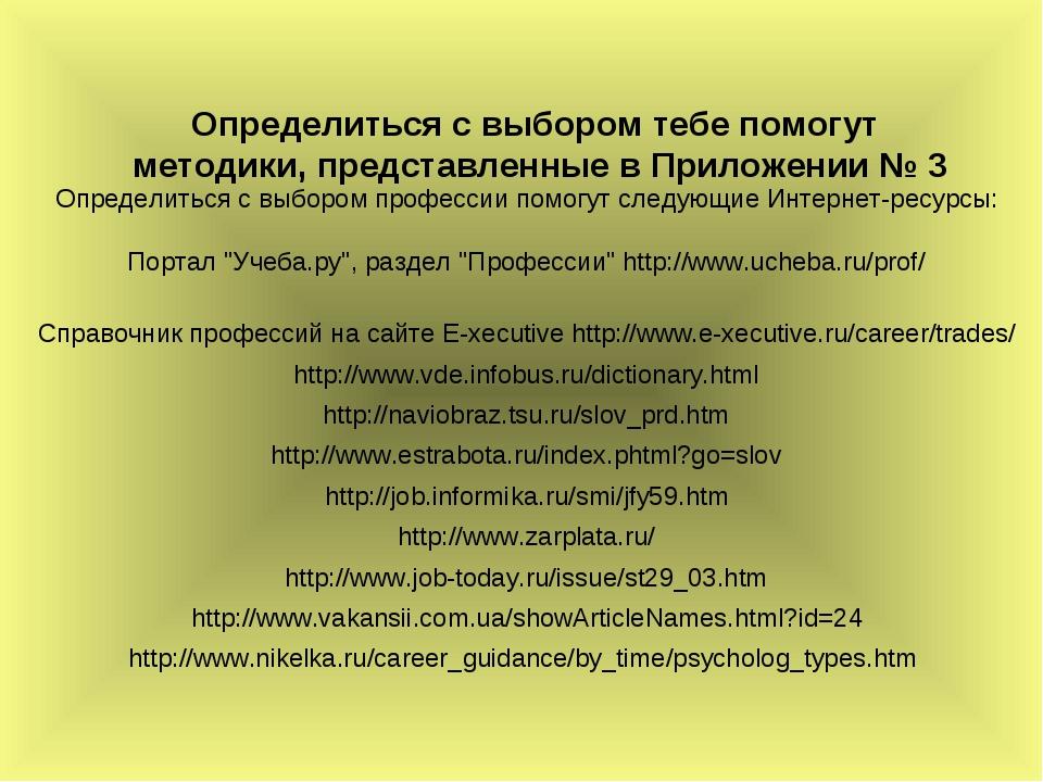 Определиться с выбором тебе помогут методики, представленные в Приложении № 3...