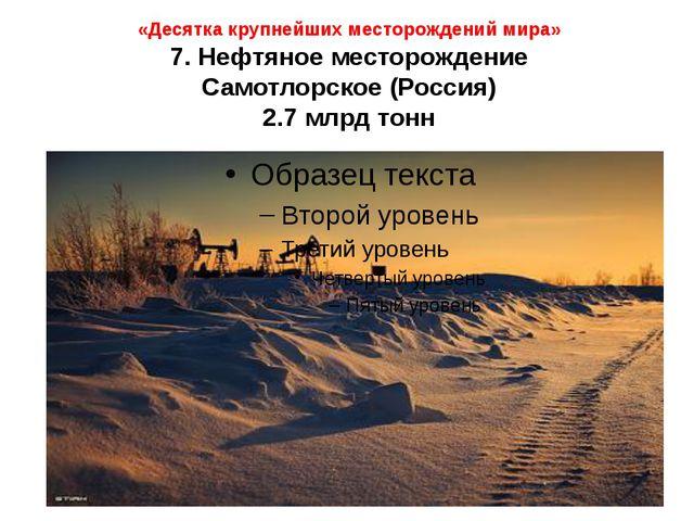 «Десятка крупнейших месторождений мира» 7. Нефтяное месторождение Самотлорско...