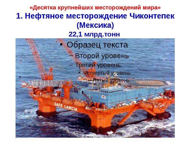«Десятка крупнейших месторождений мира» 1. Нефтяное месторождение Чиконтепек...