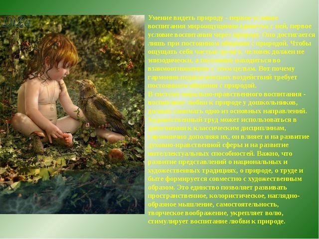 Умение видеть природу - первое условие воспитания мироощущения единства с ней...