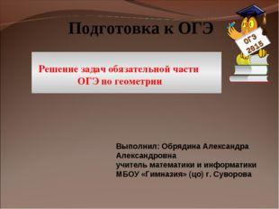 Подготовка к ОГЭ Решение задач обязательной части ОГЭ по геометрии Выполнил: