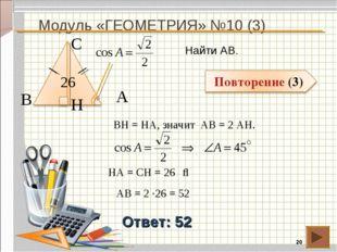 Модуль «ГЕОМЕТРИЯ» №10 (3) * Ответ: 52 Найти АВ. В С А 26 BH = HA, значит АВ