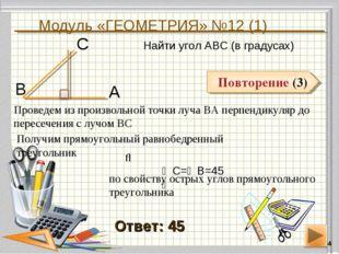 Модуль «ГЕОМЕТРИЯ» №12 (1) * Повторение (3) Ответ: 45 Найти угол АВС (в граду