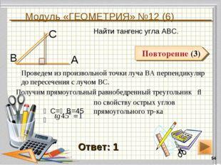 Модуль «ГЕОМЕТРИЯ» №12 (6) * Повторение (3) Ответ: 1 Повторение (3) Найти тан