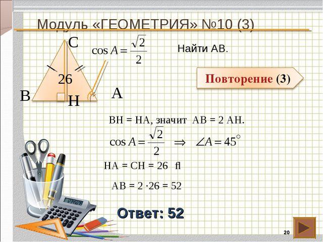 Модуль «ГЕОМЕТРИЯ» №10 (3) * Ответ: 52 Найти АВ. В С А 26 BH = HA, значит АВ...