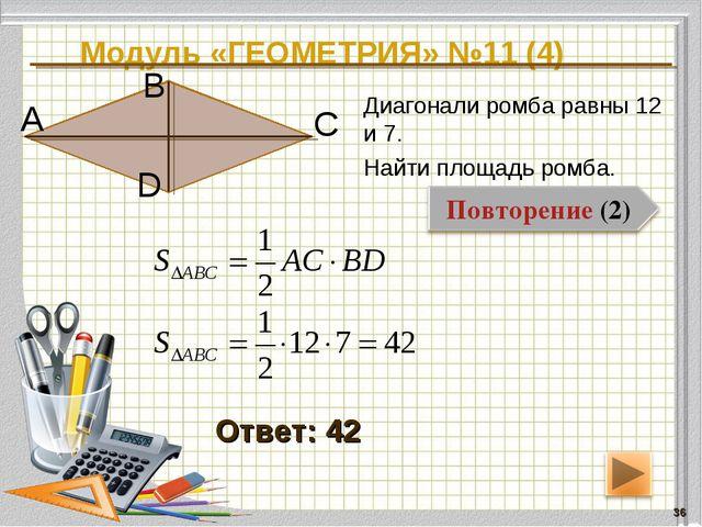 Модуль «ГЕОМЕТРИЯ» №11 (4) * Ответ: 42 Диагонали ромба равны 12 и 7. Найти пл...