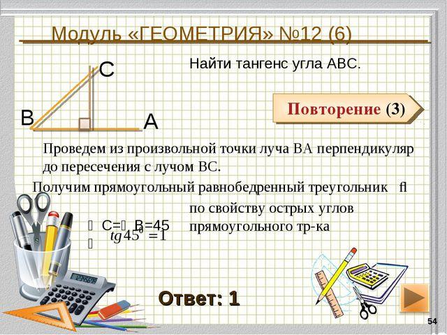 Модуль «ГЕОМЕТРИЯ» №12 (6) * Повторение (3) Ответ: 1 Повторение (3) Найти тан...