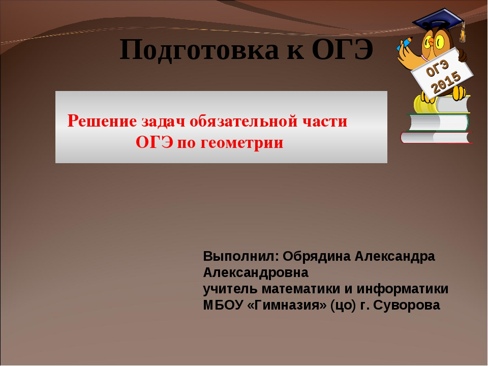 Подготовка к ОГЭ Решение задач обязательной части ОГЭ по геометрии Выполнил:...